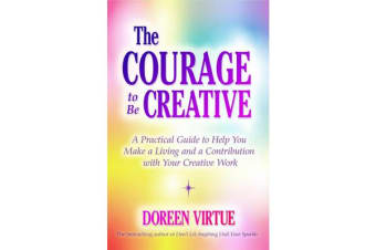 the Courage to be Creative - How to believe in Yourself, Your Dreams and Ideas, and Your Creative Career Path