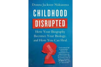 Childhood Disrupted - How Your Biography Becomes Your Biology, and How You Can Heal