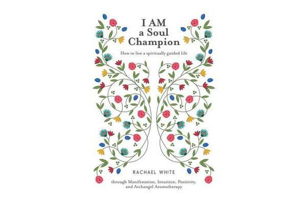 I Am a Soul Champion - How to Live a Spiritually Guided Life Through Manifestation, Intuition, Positivity, and Archangel Aromatherapy