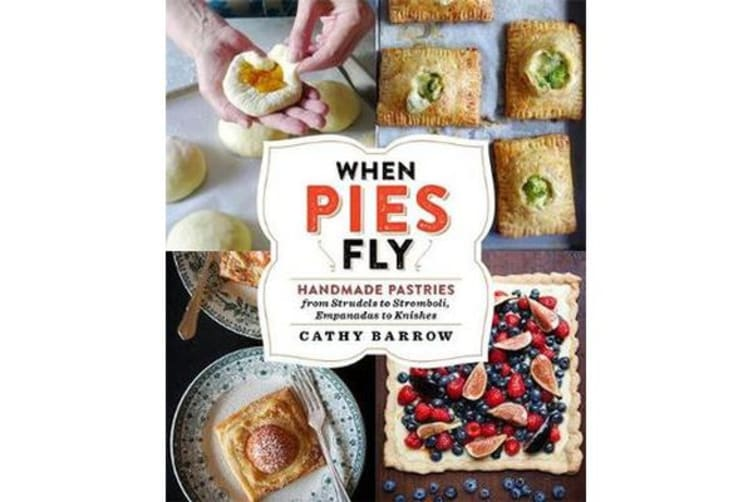 When Pies Fly - Handmade Pastries from Strudels to Stromboli, Empanadas to Knishes
