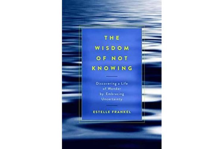The Wisdom Of Not Knowing - Discovering a Life of Wonder by Embracing Uncertainty