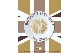 Britain's Best Dish - The Chefs - Delicious Recipes from the Hit TV Show