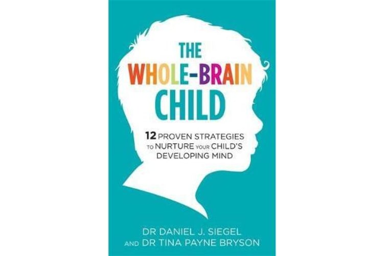 The Whole-Brain Child - 12 Proven Strategies to Nurture Your Child's Developing Mind