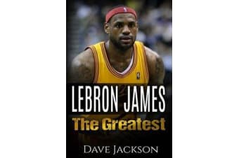 Lebron James - Lebron James: The Greatest. Easy to Read Children Sports Book with Great Graphic. All You Need to Know about Lebron James, One of the Best Basketball Legends in History. (Sports Book for Kids)