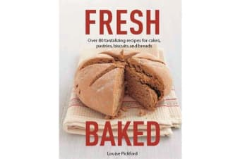 Fresh Baked - Over 80 Tantalizing Recipes for Cakes, Pastries, Biscuits and Breads