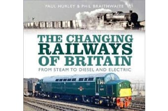 The Changing Railways of Britain - From Steam to Diesel and Electric