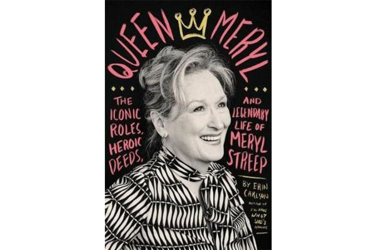 Queen Meryl - The Iconic Roles, Heroic Deeds, and Legendary Life of Meryl Streep