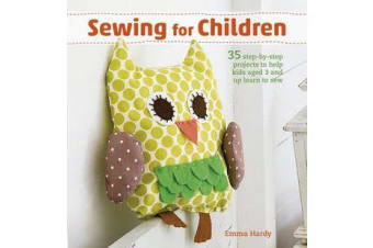 Sewing for Children - 35 Step-by-Step Projects to Help Kids Aged 3 and Up Learn to Sew