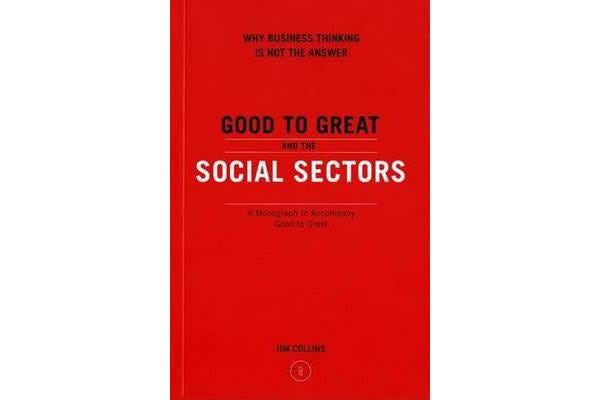 Good to Great and the Social Sectors - Why Business Thinking is Not the Answer
