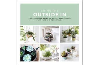 Bring The Outside In - The Essential Guide to Cacti, Succulents, Planters and Terrariums