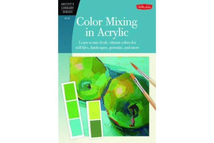 Color Mixing in Acrylic - Learn to Mix Fresh, Vibrant Colors for Still Lifes, Landscapes, Portraits, and More