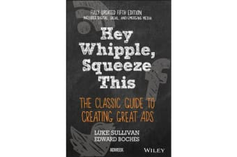 Hey, Whipple, Squeeze This - The Classic Guide to Creating Great Ads