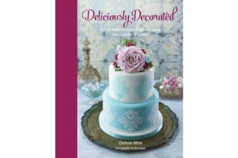 Deliciously Decorated - Over 40 Delectable Recipes for Show-Stopping Cakes, Cupcakes and Cookies