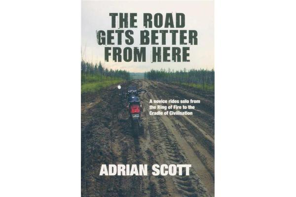 The Road Gets Better from Here - A Novice Rides Solo from the Ring of Fire to the Cradle of Civilisation