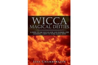 Wicca Magical Deities - A Guide to the Wiccan God and Goddess, and Choosing a Deity to Work Magic with