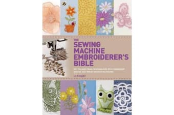 The Sewing Machine Embroiderer's Bible - Get the Most from Your Machine with Embroidery Designs and Inbuilt Decorative Stitches