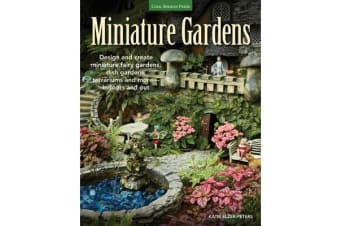 Miniature Gardens - Design and Create Miniature Fairy Gardens, Dish Gardens, Terrariums and More-Indoors and out
