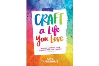 Craft a Life You Love - Infusing Creativity, Fun & Intention into Your Everyday
