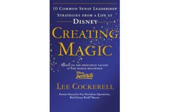 Creating Magic - 10 Common Sense Leadership Strategies from a Life at Disney