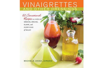 Vinaigrettes and Other Dressings - 60 Sensational recipes to Liven Up Greens, Grains, Slaws, and Every Kind of Salad