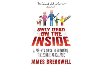 Only Dead on the Inside - A Parent's Guide to Surviving the Zombie Apocalypse