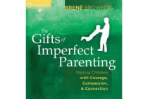 Gifts of Imperfect Parenting - Raising Children with Courage, Compassion, and Connection