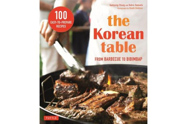 Korean Table - From Barbecue to Bibimbap 100 Easy-To-Prepare Recipes