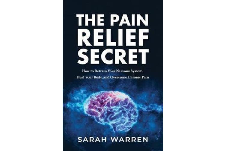 The Pain Relief Secret - How to Retrain Your Nervous System, Heal Your Body, and Overcome Chronic Pain