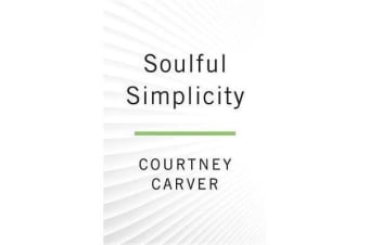 Soulful Simplicity - How Living with Less Can Lead to So Much More