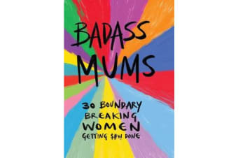 Badass Mums - 30 boundary breaking women getting shit done