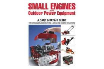 Small Engines and Outdoor Power Equipment - A Care & Repair Guide for Lawn Mowers, Snowblowers & Small Gas-Powered Implements