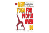 The New Yoga for People Over 50 - A Comprehensive Guide for Midlife and Older Beginners