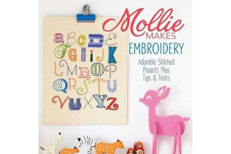 Mollie Makes Embroidery - Adorable Stitched Projects Plus Tips & Tricks