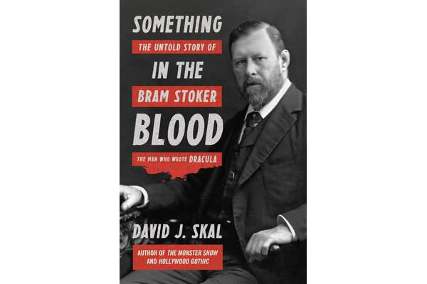 Something in the Blood - The Untold Story of Bram Stoker, the Man Who Wrote Dracula