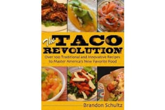 The Taco Revolution - Over 100 Traditional and Innovative Recipes to Master America's New Favorite Food