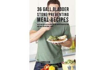36 Gallbladder Stone Preventing Meal Recipes - Keep Your Body Healthy and Strong through Proper Dieting and Smart Nutritional Habits