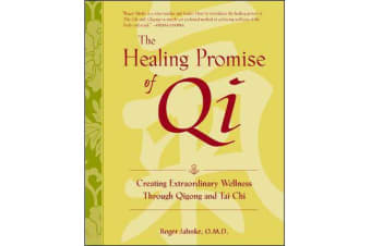 The Healing Promise of Qi - Creating Extraordinary Wellness Through Qigong and Tai Chi