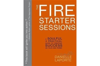 The Fire Starter Sessions - A Soulful + Practical Guide to Creating Success on Your Own Terms