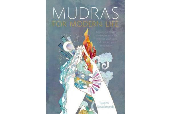 Mudras for Modern Life - Boost Your Health, Re-Energize Your Life, Enhance Your Yoga and Deepen Your Meditation