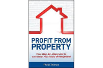 Profit From Property - Your Step-By-Step Guide to Successful Real Estate Development