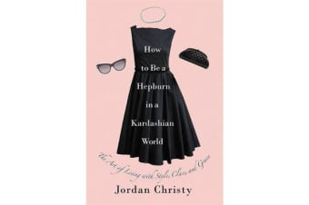 How To Be A Hepburn In A Kardashian World - The Art of Living with Style, Class, and Grace