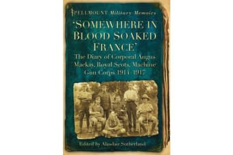 'Somewhere in Blood Soaked France' - The Diary of Corporal Angus Mackay, Royal Scots, Machine Gun Corps, 1914-1917