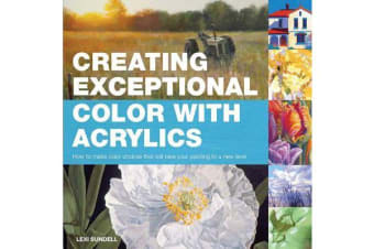 Creating Exceptional Color with Acrylics - How to Make Color Choices That Will Take Your Painting to a New Level