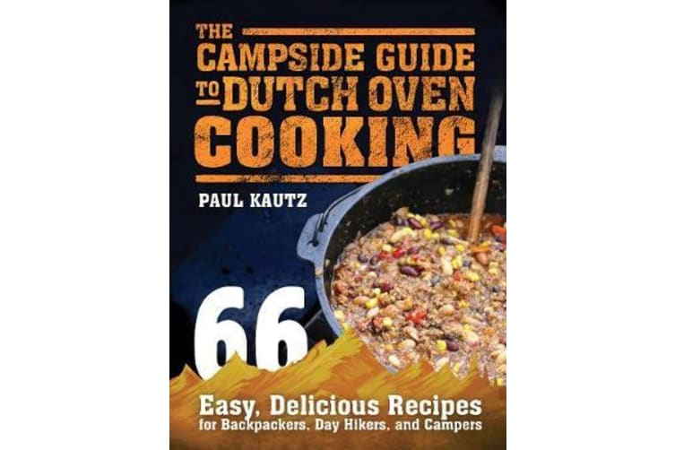 The Campside Guide to Dutch Oven Cooking - 66 Easy, Delicious Recipes for Backpackers, Day Hikers, and Campers