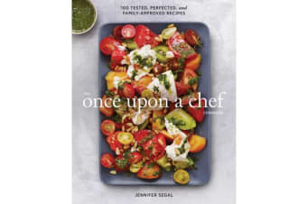 Once Upon a Chef, the Cookbook - 100 Tested, Perfected, and Family-Approved Recipes