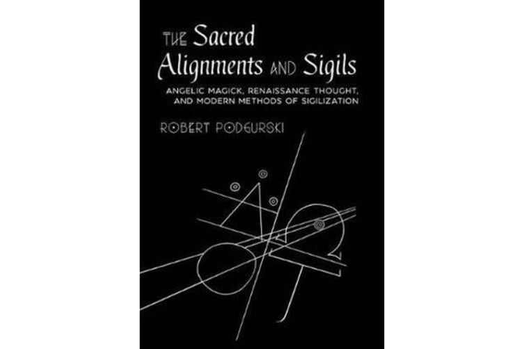 Sacred Alignments and Sigils - Angelic Magick, Renaissance Thought, and Modern Methods of Sigilization
