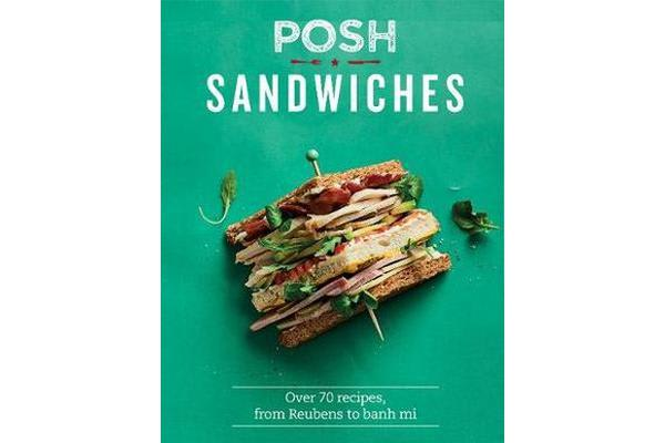 Posh Sandwiches - Over 70 recipes, from Reubens to banh mi