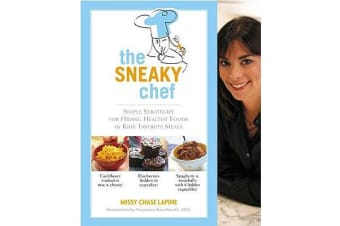 The Sneaky Chef - Simple Strategies for Hiding Healthy Foods in Kids' Favorite Meals
