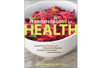Fermented Foods for Health - Use the Power of Probiotic Foods to Improve Your Digestion, Strengthen Your Immunity, and Prevent Illness