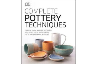 Complete Pottery Techniques - Design, Form, Throw, Decorate and More, with Workshops from Professional Makers